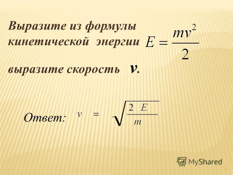 Выразите из формулы кинетической энергии выразите скорость v. Ответ: 7