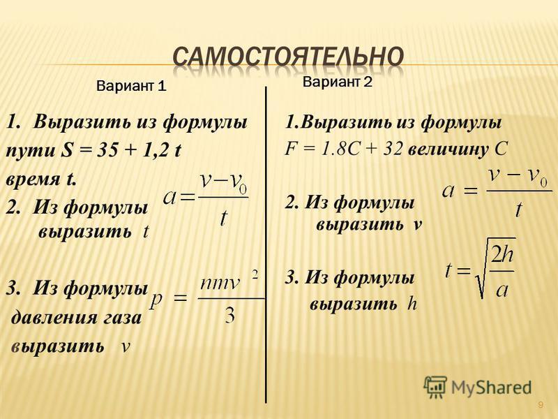 1. Выразить из формулы пути S = 35 + 1,2 t время t. 2. Из формулы выразить t 3. Из формулы давления газа выразить v 1. Выразить из формулы F = 1.8C + 32 величину С 2. Из формулы выразить v 3. Из формулы выразить h Вариант 1 Вариант 2 9
