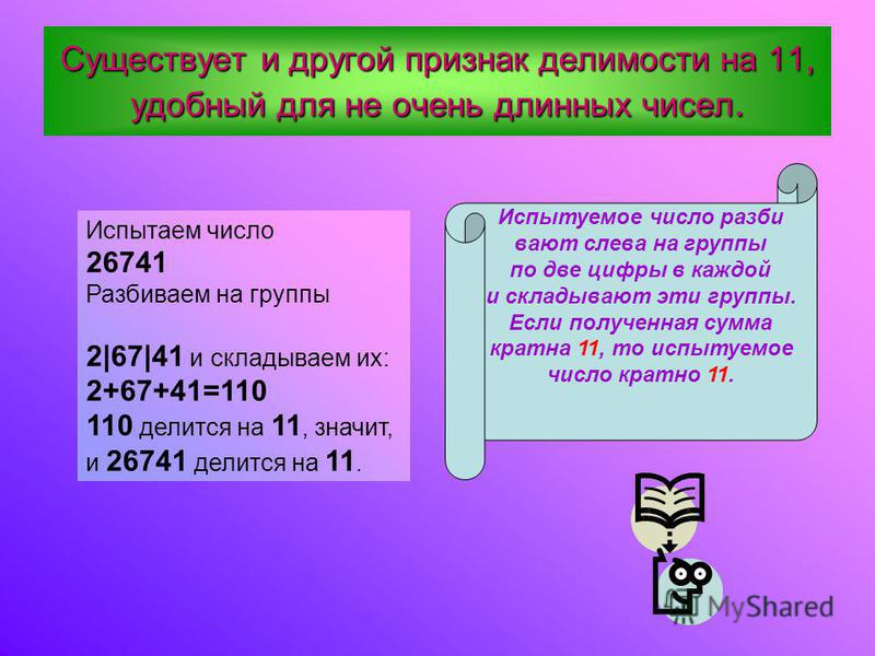 Существует и другой признак делимости на 11, удобный для не очень длинных чисел. Испытуемое число разбивают слева на группы по две цифры в каждой и складывают эти группы. Если полученная сумма кратна 11, то испытуемое число кратно 11. Испытаем число