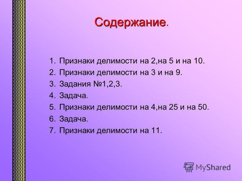 Содержание Содержание. 1. Признаки делимости на 2,на 5 и на 10. 2. Признаки делимости на 3 и на 9. 3. Задания 1,2,3. 4.Задача. 5. Признаки делимости на 4,на 25 и на 50. 6.Задача. 7. Признаки делимости на 11.