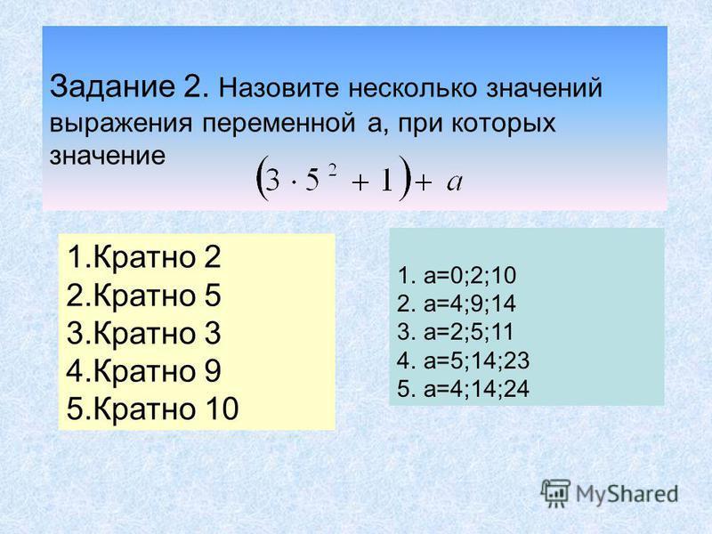 Задание 2. Назовите несколько значений выражения переменной а, при которых значение 1. Кратно 2 2. Кратно 5 3. Кратно 3 4. Кратно 9 5. Кратно 10 1.а=0;2;10 2.а=4;9;14 3.а=2;5;11 4.а=5;14;23 5.а=4;14;24