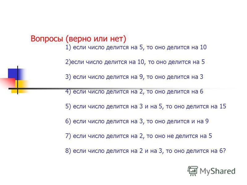 Вопросы (верно или нет) 1) если число делится на 5, то оно делится на 10 2)если число делится на 10, то оно делится на 5 3) если число делится на 9, то оно делится на 3 4) если число делится на 2, то оно делится на 6 5) если число делится на 3 и на 5
