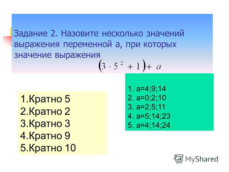 Задание 2. Назовите несколько значений выражения переменной а, при которых значение выражения 1. Кратно 5 2. Кратно 2 3. Кратно 3 4. Кратно 9 5. Кратно 10 1.а=4;9;14 2.а=0;2;10 3.а=2;5;11 4.а=5;14;23 5.а=4;14;24
