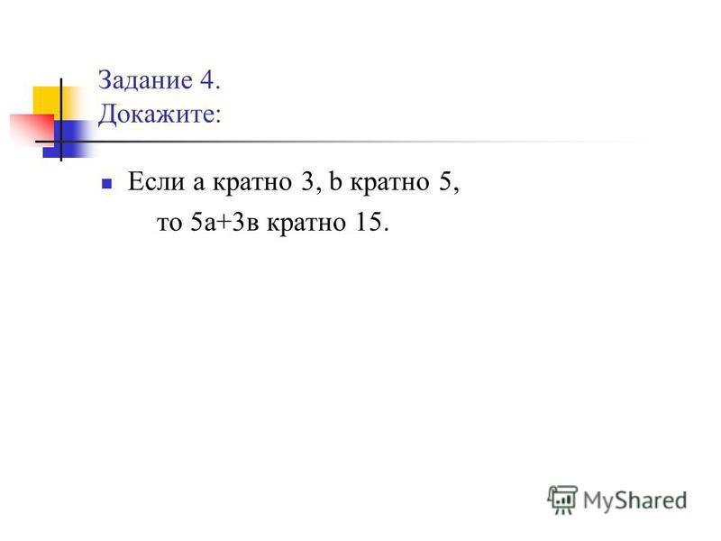 Задание 4. Докажите: Если а кратно 3, b кратно 5, то 5 а+3 в кратно 15.