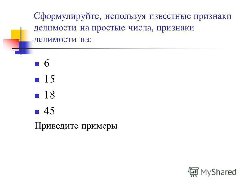 Сформулируйте, используя известные признаки делимости на простые числа, признаки делимости на: 6 15 18 45 Приведите примеры