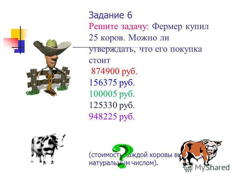Задание 6 Решите задачу: Фермер купил 25 коров. Можно ли утверждать, что его покупка стоит 874900 руб. 156375 руб. 100005 руб. 125330 руб. 948225 руб. (стоимость каждой коровы выражается натуральным числом).
