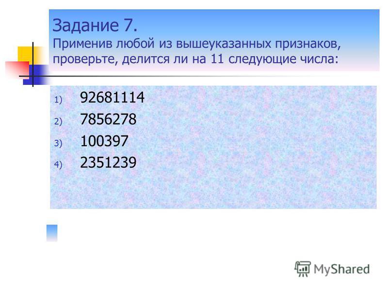 Задание 7. Применив любой из вышеуказанных признаков, проверьте, делится ли на 11 следующие числа: 1) 92681114 2) 7856278 3) 100397 4) 2351239