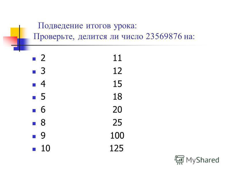 Подведение итогов урока: Проверьте, делится ли число 23569876 на: 2 11 3 12 4 15 5 18 6 20 8 25 9 100 10 125
