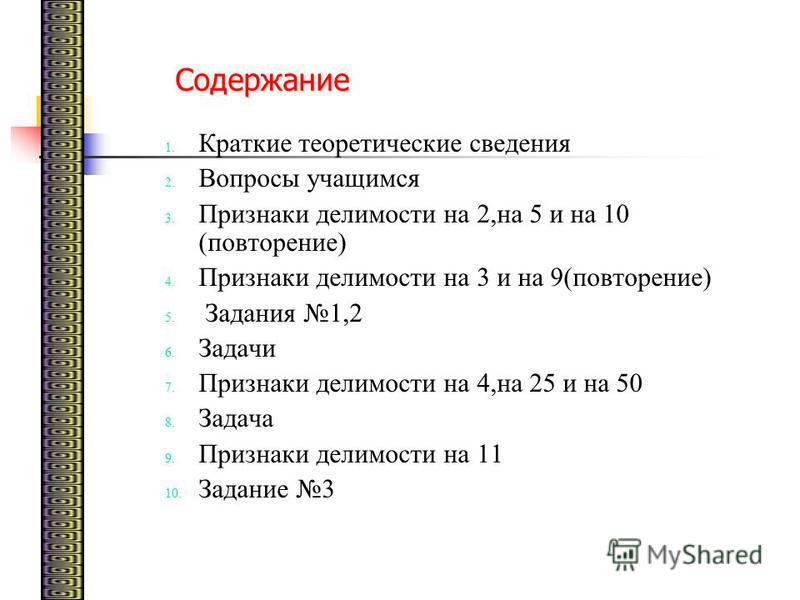 Содержание 1. Краткие теоретические сведения 2. Вопросы учащимся 3. Признаки делимости на 2,на 5 и на 10 (повторение) 4. Признаки делимости на 3 и на 9(повторение) 5. Задания 1,2 6. Задачи 7. Признаки делимости на 4,на 25 и на 50 8. Задача 9. Признак