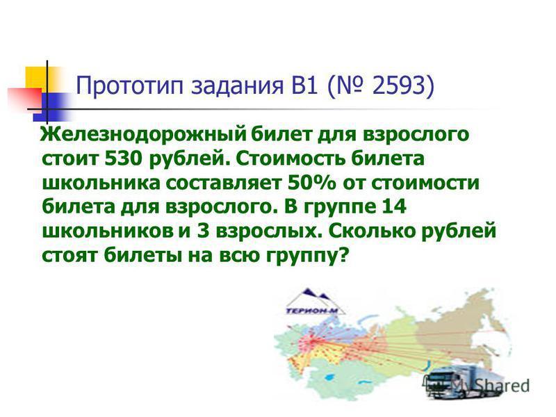 Прототип задания B1 ( 2593) Железнодорожный билет для взрослого стоит 530 рублей. Стоимость билета школьника составляет 50% от стоимости билета для взрослого. В группе 14 школьников и 3 взрослых. Сколько рублей стоят билеты на всю группу?
