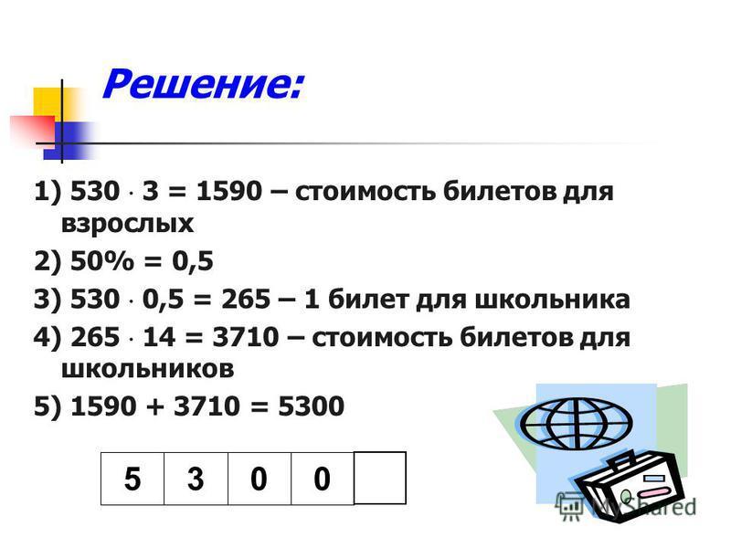 Решение: 1) 530 3 = 1590 – стоимость билетов для взрослых 2) 50% = 0,5 3) 530 0,5 = 265 – 1 билет для школьника 4) 265 14 = 3710 – стоимость билетов для школьников 5) 1590 + 3710 = 5300 5300