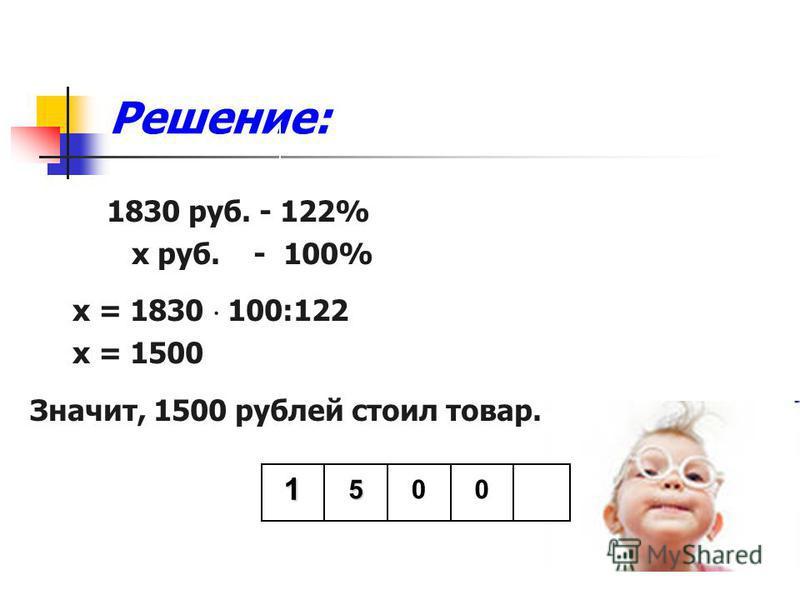 Решение: 1830 руб. - 122% х руб. - 100% х = 1830 100:122 х = 1500 Значит, 1500 рублей стоил товар. 1500