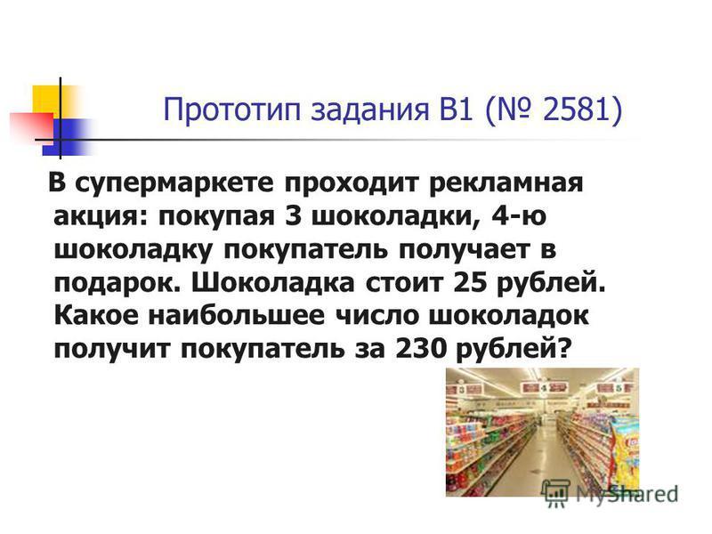 Прототип задания B1 ( 2581) В супермаркете проходит рекламная акция: покупая 3 шоколадки, 4-ю шоколадку покупатель получает в подарок. Шоколадка стоит 25 рублей. Какое наибольшее число шоколадок получит покупатель за 230 рублей?