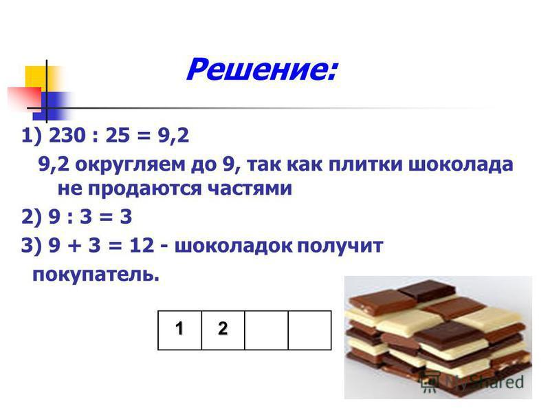 Решение: 1) 230 : 25 = 9,2 9,2 округляем до 9, так как плитки шоколада не продаются частями 2) 9 : 3 = 3 3) 9 + 3 = 12 - шоколадок получит покупатель. 12