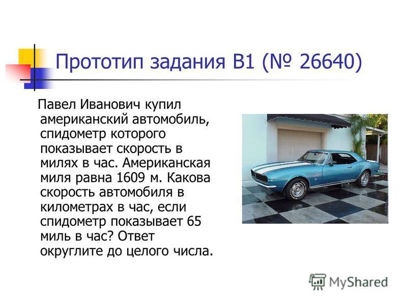 Прототип задания B1 ( 26640) Павел Иванович купил американский автомобиль, спидометр которого показывает скорость в милях в час. Американская миля равна 1609 м. Какова скорость автомобиля в километрах в час, если спидометр показывает 65 миль в час? О
