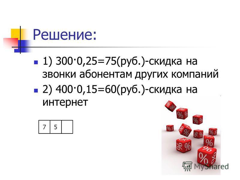 Решение: 1) 300·0,25=75(руб.)-скидка на звонки абонентам других компаний 2) 400·0,15=60(руб.)-скидка на интернет 75