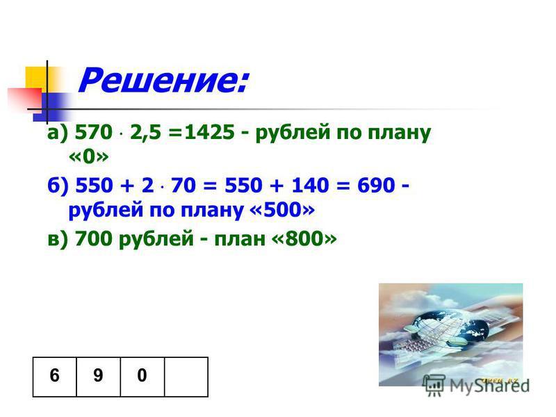 Решение: а) 570 2,5 =1425 - рублей по плану «0» б) 550 + 2 70 = 550 + 140 = 690 - рублей по плану «500» в) 700 рублей - план «800» 096