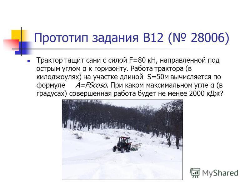 Прототип задания B12 ( 28006) Трактор тащит сани с силой F=80 кН, направленной под острым углом α к горизонту. Работа трактора (в килоджоулях) на участке длиной S=50 м вычисляется по формуле A=FScosα. При каком максимальном угле α (в градусах) соверш