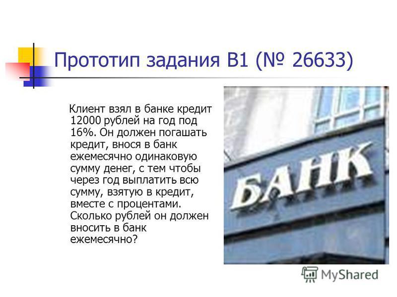 Прототип задания B1 ( 26633) Клиент взял в банке кредит 12000 рублей на год под 16%. Он должен погашать кредит, внося в банк ежемесячно одинаковую сумму денег, с тем чтобы через год выплатить всю сумму, взятую в кредит, вместе с процентами. Сколько р
