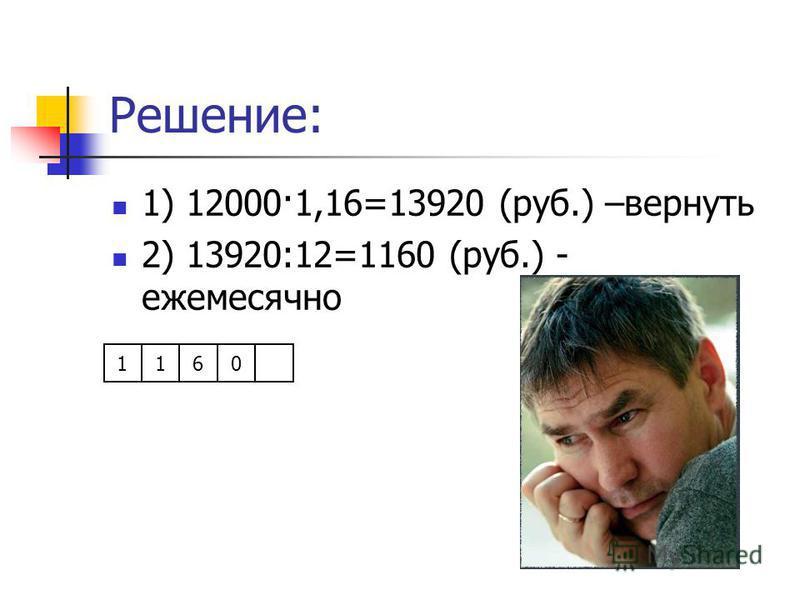 Решение: 1) 12000·1,16=13920 (руб.) –вернуть 2) 13920:12=1160 (руб.) - ежемесячно 1160