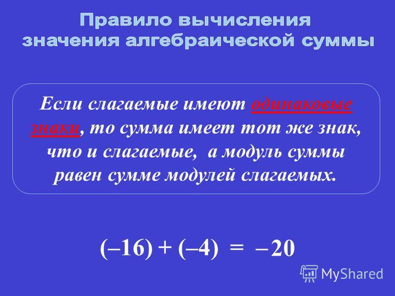Если слагаемые имеют одинаковые знаки, то сумма имеет тот же знак, что и слагаемые, а модуль суммы равен сумме модулей слагаемых. (–16) + (–4)= – 20