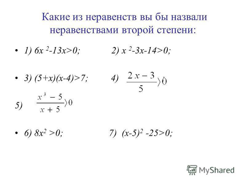 Какие из неравенств вы бы назвали неравенствами второй степени: 1) 6 х 2 -13 х>0; 2) x 2 -3x-14>0; 3) (5+x)(x-4)>7; 4) ; 5) 6) 8x 2 >0; 7) (x-5) 2 -25>0;