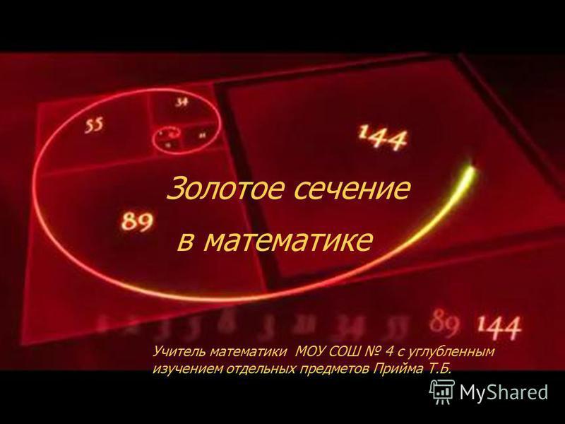 Золотое сечение Учитель математики МОУ СОШ 4 с углубленным изучением отдельных предметов Прийма Т.Б. в математике