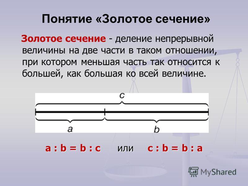 Понятие «Золотое сечение» a : b = b : c или с : b = b : а Золотое сечение - деление непрерывной величины на две части в таком отношении, при котором меньшая часть так относится к большей, как большая ко всей величине.