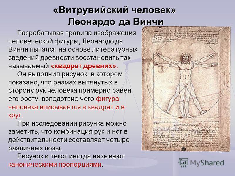«Витрувийский человек» Леонардо да Винчи Разрабатывая правила изображения человеческой фигуры, Леонардо да Винчи пытался на основе литературных сведений древности восстановить так называемый «квадрат древних». Он выполнил рисунок, в котором показано,