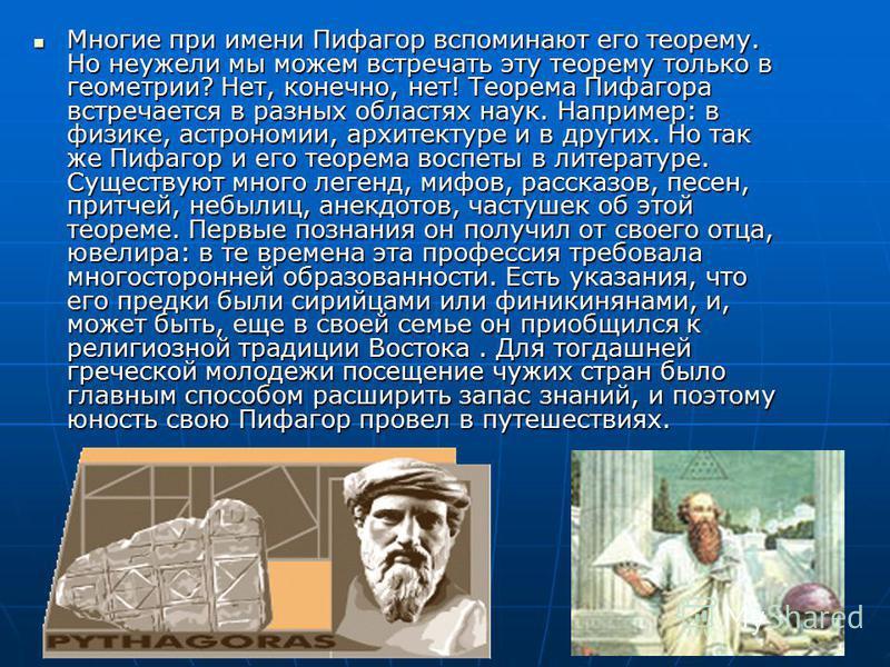 Многие при имени Пифагор вспоминают его теорему. Но неужели мы можем встречать эту теорему только в геометрии? Нет, конечно, нет! Теорема Пифагора встречается в разных областях наук. Например: в физике, астрономии, архитектуре и в других. Но так же П