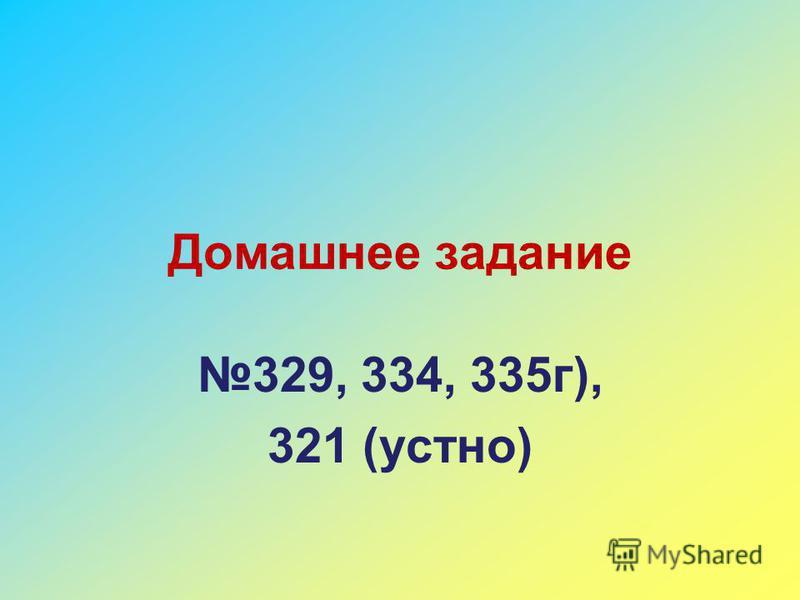 Домашнее задание 329, 334, 335 г), 321 (устно)