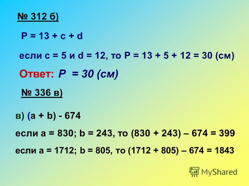 312 б) Р = 13 + с + d если с = 5 и d = 12, то Р = 13 + 5 + 12 = 30 (см) Ответ: Р = 30 (см) 336 в) в) (а + b) - 674 если а = 830; b = 243, то (830 + 243) – 674 = 399 если а = 1712; b = 805, то (1712 + 805) – 674 = 1843