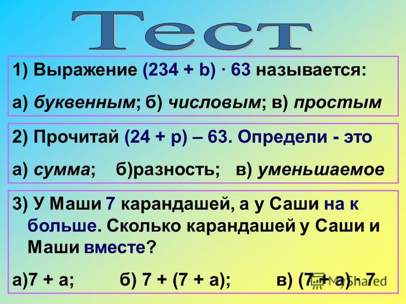 1) Выражение (234 + b) · 63 называется: а) буквенным; б) числовым; в) простым 3) У Маши 7 карандашей, а у Саши на к больше. Сколько карандашей у Саши и Маши вместе? а)7 + а; б) 7 + (7 + а); в) (7 + а) · 7 2) Прочитай (24 + р) – 63. Определи - это а)
