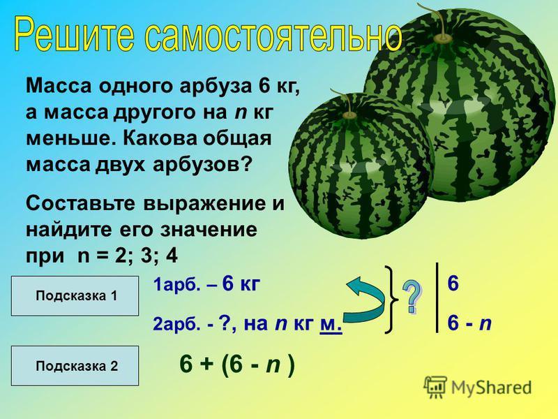 Масса одного арбуза 6 кг, а масса другого на n кг меньше. Какова общая масса двух арбузов? Составьте выражение и найдите его значение при n = 2; 3; 4 Подсказка 1 1 арб. – 6 кг 2 арб. - ?, на n кг м. 6 6 - n Подсказка 2 6 + (6 - n )