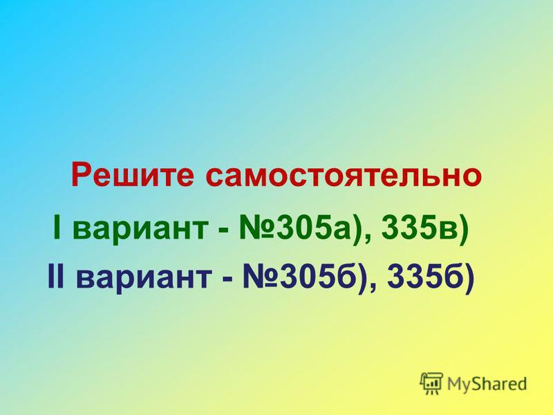 Решите самостоятельно I вариант - 305 а), 335 в) II вариант - 305 б), 335 б)