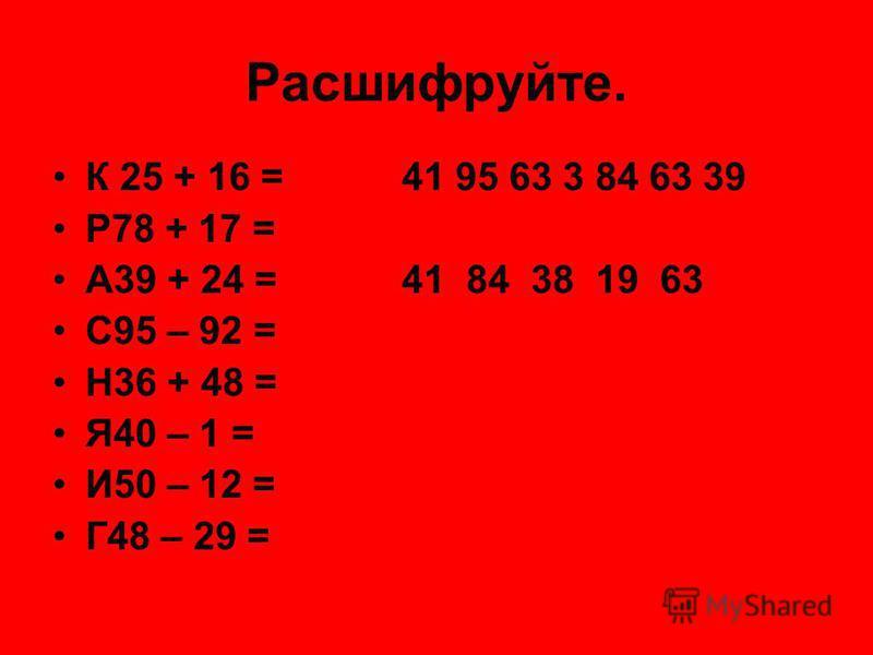 Расшифруйте. К 25 + 16 =41 95 63 3 84 63 39 Р78 + 17 = А39 + 24 =41 84 38 19 63 С95 – 92 = Н36 + 48 = Я40 – 1 = И50 – 12 = Г48 – 29 =