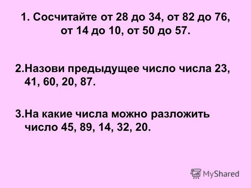 1. Сосчитайте от 28 до 34, от 82 до 76, от 14 до 10, от 50 до 57. 2. Назови предыдущее число числа 23, 41, 60, 20, 87. 3. На какие числа можно разложить число 45, 89, 14, 32, 20.