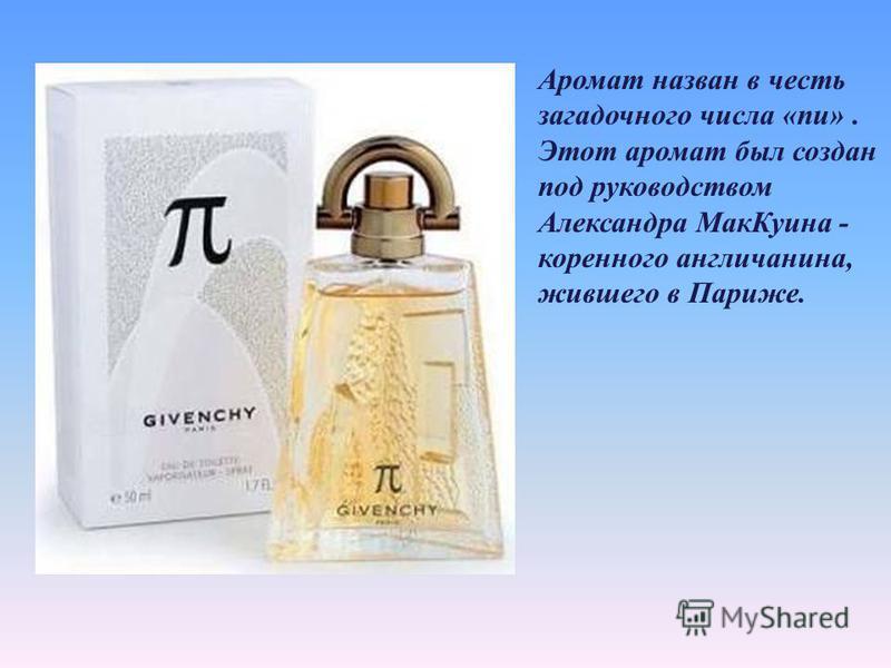 Аромат назван в честь загадочного числа «пи». Этот аромат был создан под руководством Александра Мак Куина - коренного англичанина, жившего в Париже.