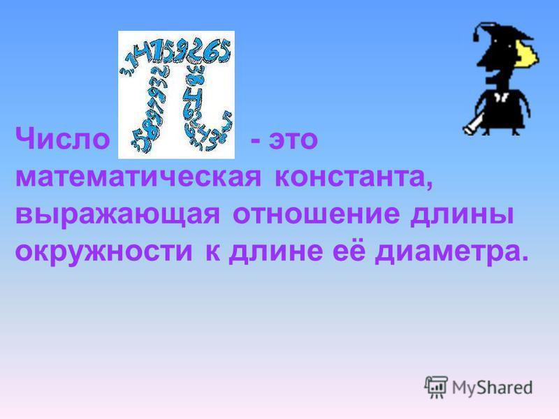 Число - это математическая константа, выражающая отношение длины окружности к длине её диаметра..