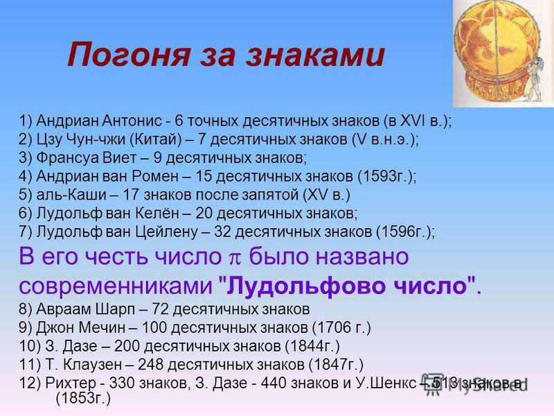 Погоня за знаками 1) Андриан Антонис - 6 точных десятичных знаков (в XVI в.); 2) Цзу Чун-чжи (Китай) – 7 десятичных знаков (V в.н.э.); 3) Франсуа Виет – 9 десятичных знаков; 4) Андриан ван Ромен – 15 десятичных знаков (1593 г.); 5) аль-Каши – 17 знак