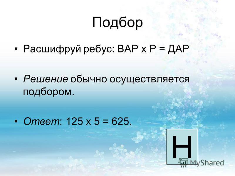 Подбор Расшифруй ребус: ВАР x Р = ДАР Решение обычно осуществляется подбором. Ответ: 125 x 5 = 625. Н