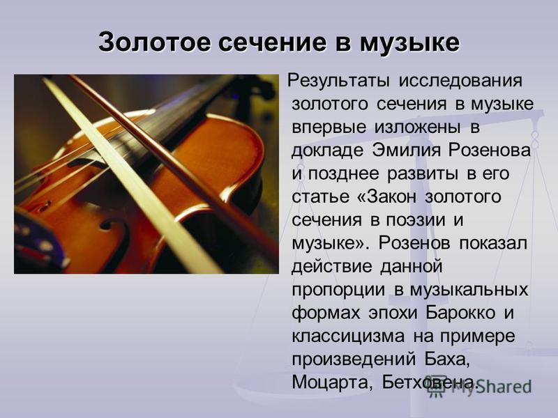 Результаты исследования золотого сечения в музыке впервые изложены в докладе Эмилия Розенова и позднее развиты в его статье «Закон золотого сечения в поэзии и музыке». Розенов показал действие данной пропорции в музыкальных формах эпохи Барокко и кла