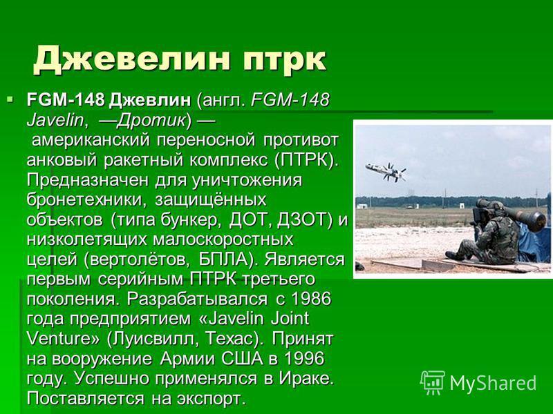 Джевелин птрк FGM-148 Джевлин (англ. FGM-148 Javelin, Дротик) американский переносной противотанковый ракетный комплекс (ПТРК). Предназначен для уничтожения бронетехники, защищённых объектов (типа бункер, ДОТ, ДЗОТ) и низколетящих малоскоростных целе