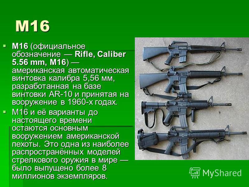 М16 M16 (официальное обозначение Rifle, Caliber 5.56 mm, M16) американская автоматическая винтовка калибра 5,56 мм, разработанная на базе винтовки AR-10 и принятая на вооружение в 1960-х годах. M16 (официальное обозначение Rifle, Caliber 5.56 mm, M16