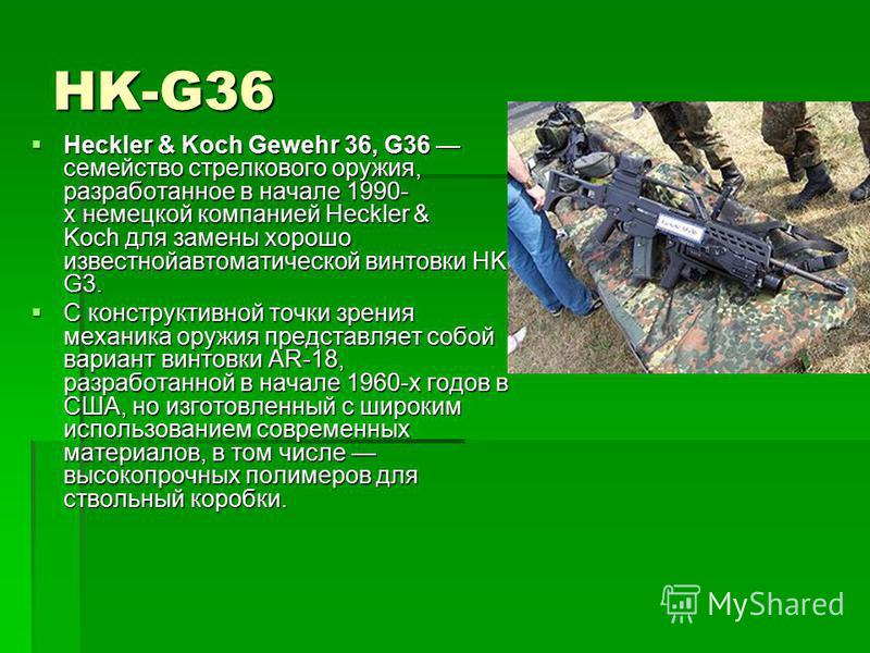 HK-G36 Heckler & Koch Gewehr 36, G36 семейство стрелкового оружия, разработанное в начале 1990- х немецкой компанией Heckler & Koch для замены хорошо известной автоматической винтовки HK G3. Heckler & Koch Gewehr 36, G36 семейство стрелкового оружия,