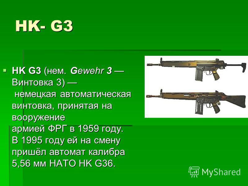 HK- G3 HK G3 (нем. Gewehr 3 Винтовка 3) немецкая автоматическая винтовка, принятая на вооружение армией ФРГ в 1959 году. В 1995 году ей на смену пришёл автомат калибра 5,56 мм НАТО HK G36. HK G3 (нем. Gewehr 3 Винтовка 3) немецкая автоматическая винт