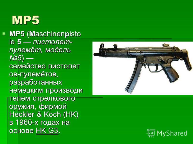 MP5 MP5 (Maschinenpisto le 5 пистолет- пулемёт, модель 5) семейство пистолет ов-пулемётов, разработанных немецким производи телем стрелкового оружия, фирмой Heckler & Koch (HK) в 1960-х годах на основе HK G3. MP5 (Maschinenpisto le 5 пистолет- пулемё