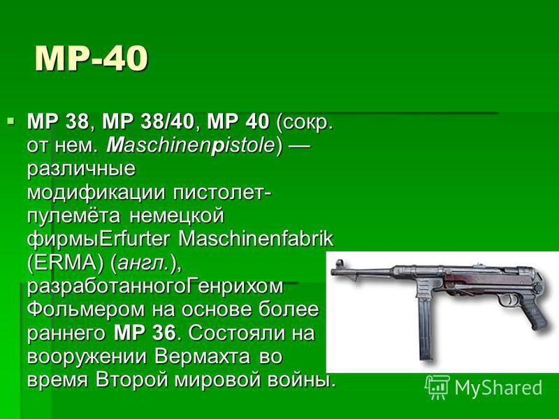 MP-40 MP 38, MP 38/40, MP 40 (сокр. от нем. Maschinenpistole) различные модификации пистолет- пулемёта немецкой фирмыErfurter Maschinenfabrik (ERMA) (англ.), разработанного Генрихом Фольмером на основе более раннего MP 36. Состояли на вооружении Верм