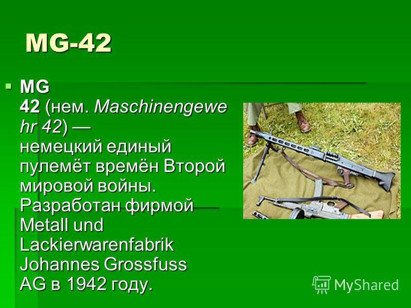MG-42 MG 42 (нем. Maschinengewe hr 42) немецкий единый пулемёт времён Второй мировой войны. Разработан фирмой Metall und Lackierwarenfabrik Johannes Grossfuss AG в 1942 году. MG 42 (нем. Maschinengewe hr 42) немецкий единый пулемёт времён Второй миро