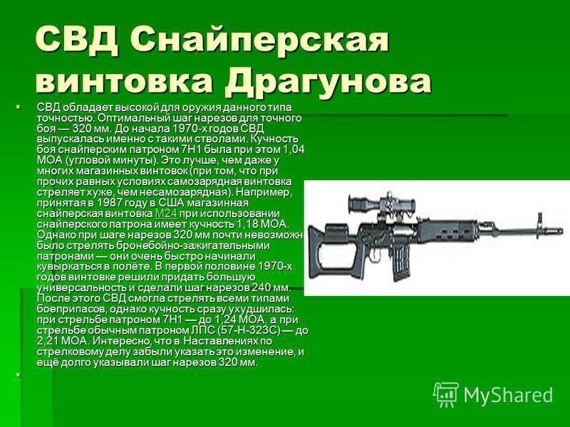 СВД Снайперская винтовка Драгунова СВД обладает высокой для оружия данного типа точностью. Оптимальный шаг нарезов для точного боя 320 мм. До начала 1970-х годов СВД выпускалась именно с такими стволами. Кучность боя снайперским патроном 7Н1 была при
